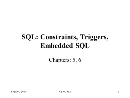 SPRING 2004CENG 3521 SQL: Constraints, Triggers, Embedded SQL Chapters: 5, 6.