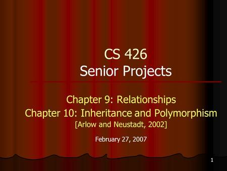 1 CS 426 Senior Projects Chapter 9: Relationships Chapter 10: Inheritance and Polymorphism [Arlow and Neustadt, 2002] February 27, 2007.