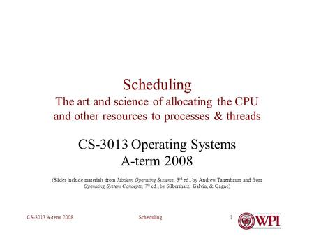 SchedulingCS-3013 A-term 20081 Scheduling The art and science of allocating the CPU and other resources to processes & threads CS-3013 Operating Systems.