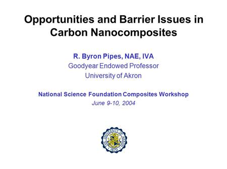 Opportunities and Barrier Issues in Carbon Nanocomposites R. Byron Pipes, NAE, IVA Goodyear Endowed Professor University of Akron National Science Foundation.