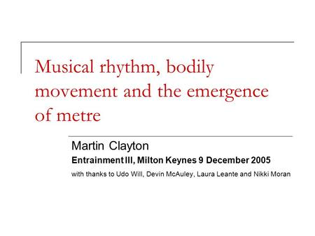Musical rhythm, bodily movement and the emergence of metre Martin Clayton Entrainment III, Milton Keynes 9 December 2005 with thanks to Udo Will, Devin.