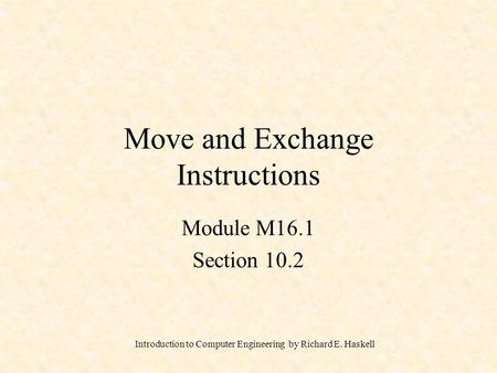 Introduction to Computer Engineering by Richard E. Haskell Move and Exchange Instructions Module M16.1 Section 10.2.