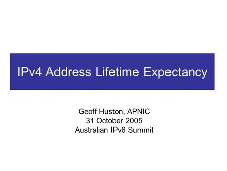 IPv4 Address Lifetime Expectancy Geoff Huston, APNIC 31 October 2005 Australian IPv6 Summit.