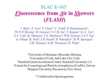 Fluorescence from Air in Showers (FLASH) J. Belz 1, Z. Cao 2, P. Chen 3*, C. Field 3, P. Huentemeyer 2, W-Y. P. Hwang 4, R. Iverson 3, C.C.H. Jui 2, T.