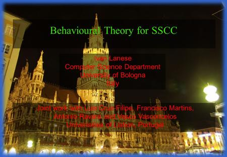 1 Ivan Lanese Computer Science Department University of Bologna Italy Behavioural Theory for SSCC Joint work with Luis Cruz-Filipe, Francisco Martins,