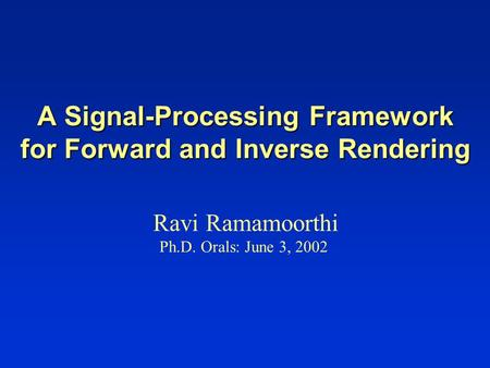 A Signal-Processing Framework for Forward and Inverse Rendering Ravi Ramamoorthi Ph.D. Orals: June 3, 2002.