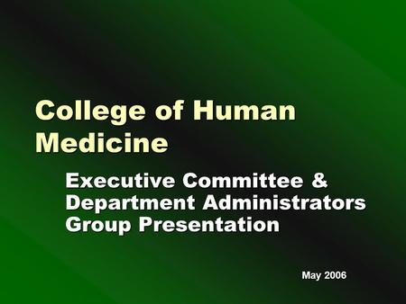 College of Human Medicine Executive Committee & Department Administrators Group Presentation May 2006.