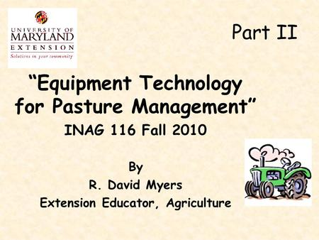 """Equipment Technology for Pasture Management"" INAG 116 Fall 2010 By R. David Myers Extension Educator, Agriculture Part II."