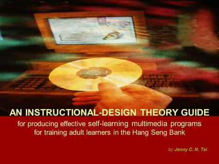 AN INSTRUCTIONAL-DESIGN THEORY GUIDE for producing effective self-learning multimedia programs for training adult learners in the Hang Seng Bank by Jenny.