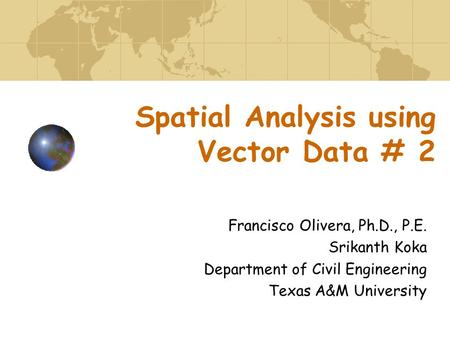 Spatial Analysis using Vector Data # 2 Francisco Olivera, Ph.D., P.E. Srikanth Koka Department of Civil Engineering Texas A&M University.