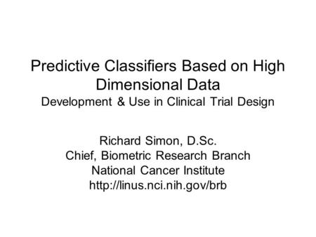 Predictive Classifiers Based on High Dimensional Data Development & Use in Clinical Trial Design Richard Simon, D.Sc. Chief, Biometric Research Branch.