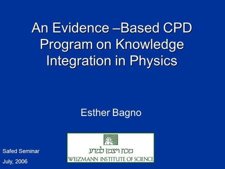 An Evidence – Based CPD Program on Knowledge Integration in Physics Esther Bagno Safed Seminar July, 2006.