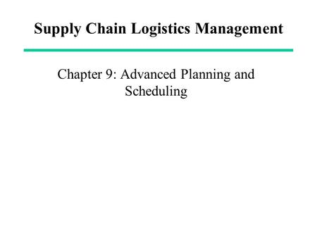 Supply Chain Logistics Management Chapter 9: Advanced Planning and Scheduling.