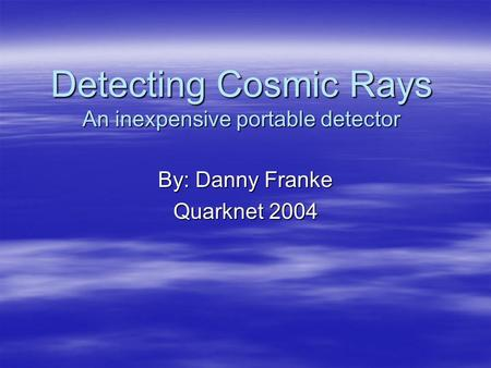 Detecting Cosmic Rays An inexpensive portable detector By: Danny Franke Quarknet 2004.