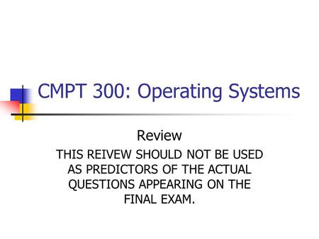 CMPT 300: Operating Systems Review THIS REIVEW SHOULD NOT BE USED AS PREDICTORS OF THE ACTUAL QUESTIONS APPEARING ON THE FINAL EXAM.
