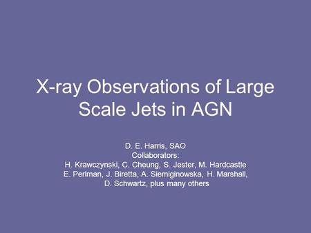 X-ray Observations of Large Scale Jets in AGN D. E. Harris, SAO Collaborators: H. Krawczynski, C. Cheung, S. Jester, M. Hardcastle E. Perlman, J. Biretta,