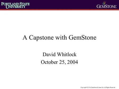 Copyright © 2004, GemStone Systems Inc. All Rights Reserved. A Capstone with GemStone David Whitlock October 25, 2004.