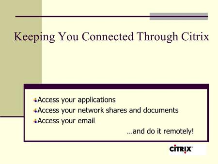 Keeping You Connected Through Citrix Access your applications Access your network shares and documents Access your email …and do it remotely!