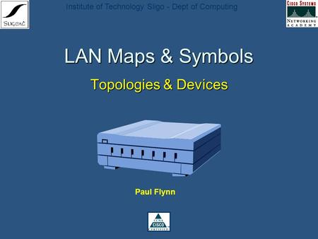 Institute of Technology Sligo - Dept of Computing LAN Maps & Symbols Topologies & Devices Paul Flynn.