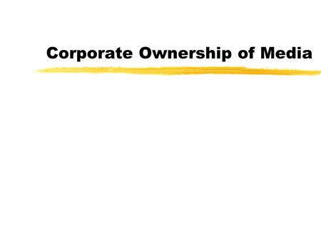 Corporate Ownership of Media Media Monopolies z50 corporations owned more than half of all media businesses in 1982 zBy 1993, it was 20 zNow it's 6.