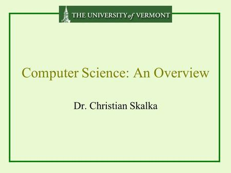 Computer Science: An Overview Dr. Christian Skalka.