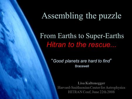 "1 Assembling the puzzle From Earths to Super-Earths Hitran to the rescue... "" Good planets are hard to find "" Bracewell Lisa Kaltenegger Harvard-Smithsonian."