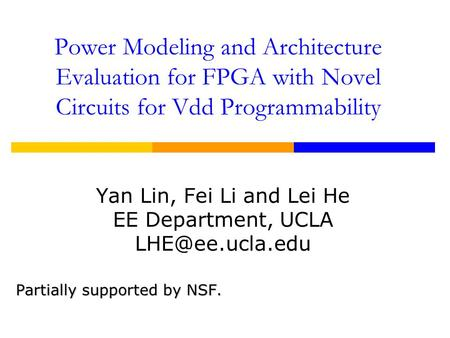 Power Modeling and Architecture Evaluation for FPGA with Novel Circuits for Vdd Programmability Yan Lin, Fei Li and Lei He EE Department, UCLA