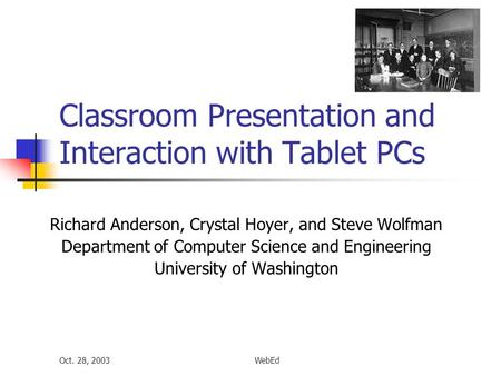 Oct. 28, 2003WebEd Classroom Presentation and Interaction with Tablet PCs Richard Anderson, Crystal Hoyer, and Steve Wolfman Department of Computer Science.