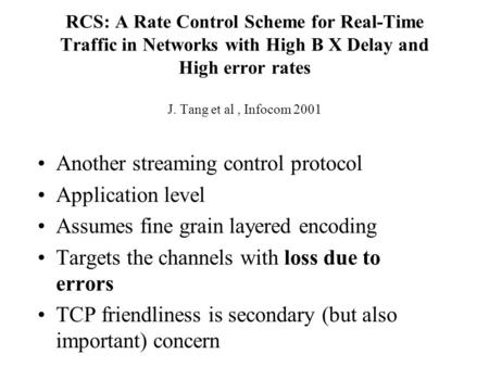 RCS: A Rate Control Scheme for Real-Time Traffic in Networks with High B X Delay and High error rates J. Tang et al, Infocom 2001 Another streaming control.