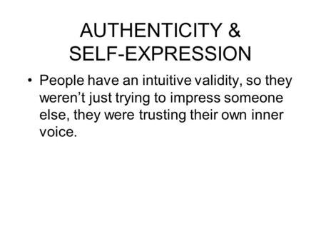 AUTHENTICITY & SELF-EXPRESSION People have an intuitive validity, so they weren't just trying to impress someone else, they were trusting their own inner.