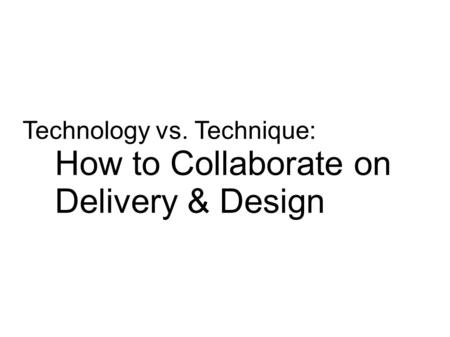 Technology vs. Technique: How to Collaborate on Delivery & Design.