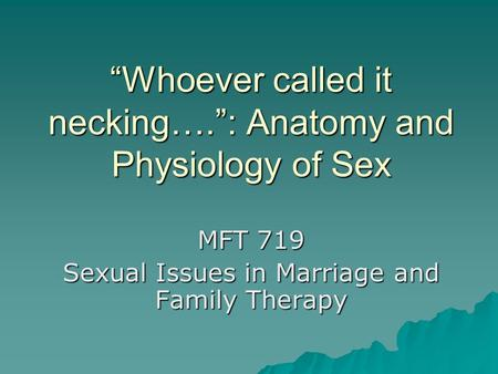 """Whoever called it necking…."": Anatomy and Physiology of Sex MFT 719 Sexual Issues in Marriage and Family Therapy."