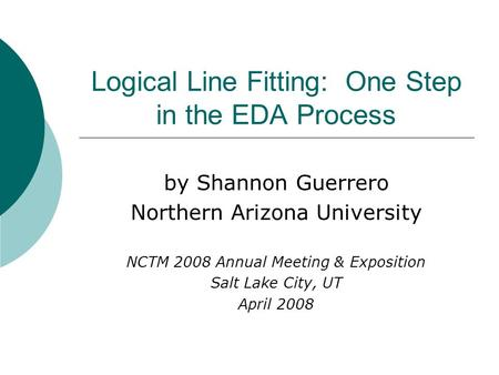 Logical Line Fitting: One Step in the EDA Process by Shannon Guerrero Northern Arizona University NCTM 2008 Annual Meeting & Exposition Salt Lake City,