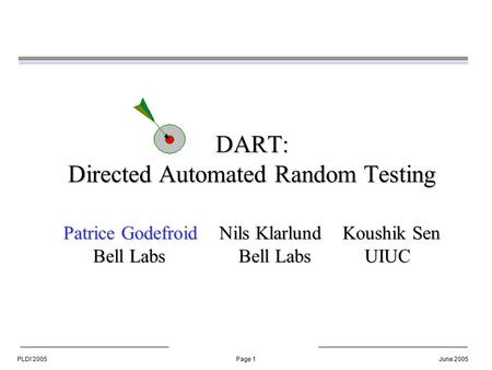 PLDI'2005Page 1June 2005 DART: Directed Automated Random Testing Patrice Godefroid Nils Klarlund Koushik Sen Bell Labs Bell Labs UIUC.