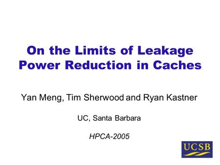 On the Limits of Leakage Power Reduction in Caches Yan Meng, Tim Sherwood and Ryan Kastner UC, Santa Barbara HPCA-2005.
