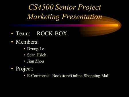 CS4500 Senior Project Marketing Presentation Team:ROCK-BOX Members: Dzung Le Sean Hsieh Jian Zhou Project: E-Commerce: Bookstore/Online Shopping Mall.