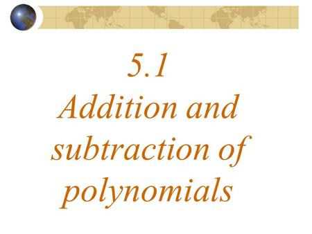 5.1 Addition and subtraction of polynomials. What a polynomial looks like Whole number exponents.