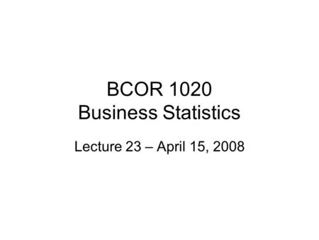 BCOR 1020 Business Statistics Lecture 23 – April 15, 2008.