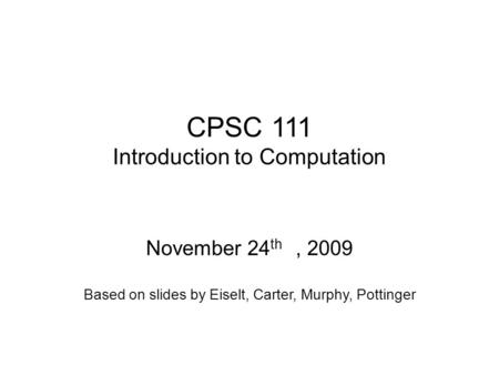 CPSC 111 Introduction to Computation November 24 th, 2009 Based on slides by Eiselt, Carter, Murphy, Pottinger.