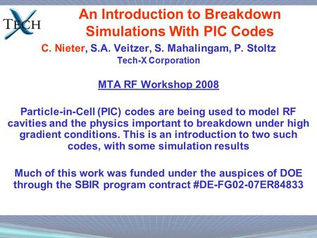 An Introduction to Breakdown Simulations With PIC Codes C. Nieter, S.A. Veitzer, S. Mahalingam, P. Stoltz Tech-X Corporation MTA RF Workshop 2008 Particle-in-Cell.