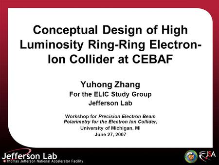 Conceptual Design of High Luminosity Ring-Ring Electron- Ion Collider at CEBAF Yuhong Zhang For the ELIC Study Group Jefferson Lab Workshop for Precision.