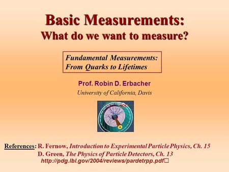 Basic Measurements: What do we want to measure? Prof. Robin D. Erbacher University of California, Davis References: R. Fernow, Introduction to Experimental.