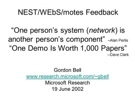 "NEST/WEbS/motes Feedback ""One person's system (network) is another person's component"" –Alan Perlis ""One Demo Is Worth 1,000 Papers"" --Dave Clark Gordon."