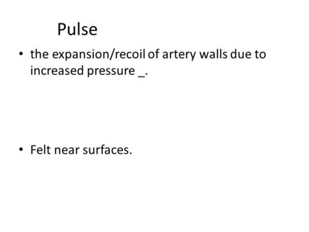 Exam Two, Packet 4 Pulse the expansion/recoil of artery walls due to increased pressure _. Felt near surfaces.