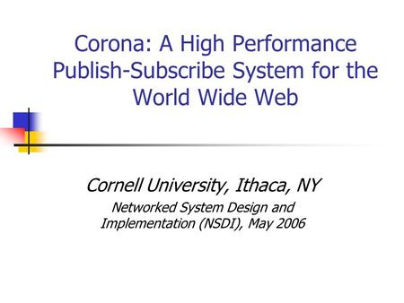 Corona: A High Performance Publish-Subscribe System for the World Wide Web Cornell University, Ithaca, NY Networked System Design and Implementation (NSDI),