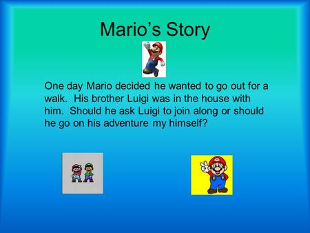 Mario's Story One day Mario decided he wanted to go out for a walk. His brother Luigi was in the house with him. Should he ask Luigi to join along or.