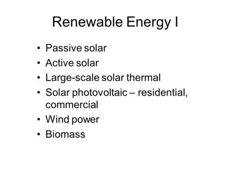 Renewable Energy I Passive solar Active solar Large-scale solar thermal Solar photovoltaic – residential, commercial Wind power Biomass.