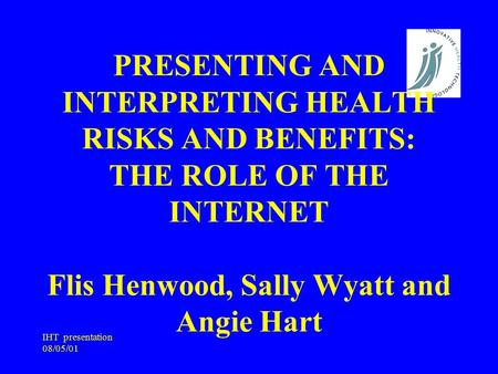 IHT presentation 08/05/01 PRESENTING AND INTERPRETING HEALTH RISKS AND BENEFITS: THE ROLE OF THE INTERNET Flis Henwood, Sally Wyatt and Angie Hart.