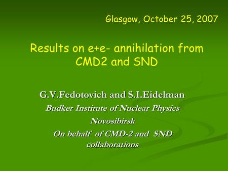 Glasgow, October 25, 2007 Results on e+e- annihilation from CMD2 and SND G.V.Fedotovich and S.I.Eidelman Budker Institute of Nuclear Physics Novosibirsk.