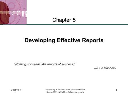 "XP Chapter 5 Succeeding in Business with Microsoft Office Access 2003: A Problem-Solving Approach 1 Developing Effective Reports Chapter 5 ""Nothing succeeds."
